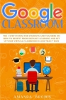 Google Classroom: The 3 Step System for Students and Teachers on How to Benefit from Distance Learning and Set up Your Virtual Classroom Cover Image