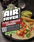 Epic Air Fryer Plant-Powered Cookbook: 100 Incredibly Good Vegetarian Recipes That Take Plant-Based Air Frying in Amazing New Directions Cover Image