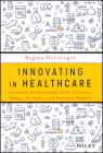 Innovating in Healthcare: Creating Breakthrough Services, Products, and Business Models Cover Image