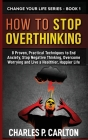 How to Stop Overthinking: 8 Proven, Practical Techniques to End Anxiety, Stop Negative Thinking, Overcome Worrying and Live a Healthier, Happier (Change Your Life #1) Cover Image