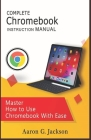 COMPLETE Chromebook INSTRUCTION MANUAL: Master How to Use Chromebook With Ease Cover Image