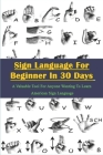 Sign Language For Beginner In 30 Days _ A Valuable Tool For Anyone Wanting To Learn American Sign Language: Sign Language Instruction Cover Image