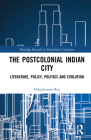 The Postcolonial Indian City: Literature, Policy, Politics and Evolution (Routledge Research in Postcolonial Literatures) Cover Image