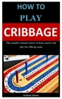 How To PLay Cribbage: The complete manual on how to learn, master and play the cribbage game Cover Image