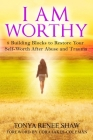 I Am Worthy: 8 Building Blocks to Restore Your Self-Worth After Abuse and Trauma Cover Image