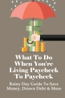 What To Do When You're Living Paycheck To Paycheck: Rainy Day Guide To Save Money, Drown Debt & More: How To Manage Your Money Cover Image