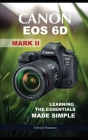 Canon EOS 6D Mark II: Learning the Essentials Made Simple Cover Image