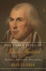 The Three Lives of James Madison: Genius, Partisan, President Cover Image