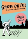 Grow or Die: The Good Guide to Survival Gardening: The Good Guide to Survival Gardening Cover Image