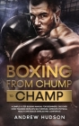 Boxing - From Chump to Champ: A Simple 9 Step Boxing Manual for Beginners. Discover how Training Develops Self-Defense, Improves Physical Health and Cover Image