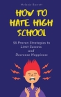 How to Hate High School: 25 Proven Strategies To Limit Success and Decrease Happiness Cover Image