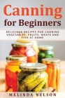 Canning for Beginners: Delicious Recipes for Canning Vegetables, Fruits, Meats and Fish at Home Cover Image