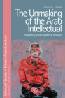 The Unmaking of the Arab Intellectual: Prophecy, Exile and the Nation (Edinburgh Studies in Modern Arabic Literature) Cover Image