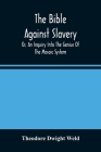 The Bible Against Slavery, Or, An Inquiry Into The Genius Of The Mosaic System, And The Teachings Of The Old Testament On The Subject Of Human Rights Cover Image