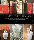 Playing with Books: The Art of Upcycling, Deconstructing, and Reimagining the Book Cover Image
