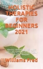 Holistic Therapies for Beginners 2021: Holistic Therapies for Beginners 2021: The Complete Care Guide on Everything You Need to Know about Holistic Th Cover Image