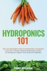 Hydroponics 101: The Easy Beginner's Guide to Hydroponic Gardening. Learn How To Build a Backyard Hydroponics System for Homegrown Orga Cover Image