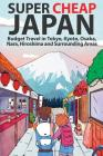 Super Cheap Japan: Budget Travel in Tokyo, Kyoto, Osaka, Nara, Hiroshima and Surrounding Areas Cover Image
