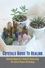 Crystals Guide To Healing: Ultimate Beginner's Guide To Harnessing The Secret Powers Of Healing: Crystals For Beginners Book Cover Image