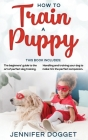 How to train a puppy: This book includes: The beginners' guide to the art of perfect dog training + Handling and training your dog to make h Cover Image