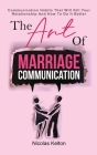 The Art Of Marriage Communication: Communication Habits That Will Kill Your Relationship And How To Do It Better Cover Image