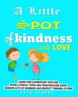 A little Spot of Kindness and Love: Learn how Elementary Kids and Middle school teens and preschoolers show random acts of Kindness and Respect Toward Cover Image