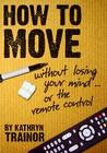How to Move: Without Losing Your Mind or the Remote Control Cover Image