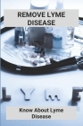 Remove Lyme Disease: Know About Lyme Disease (New Edition): Inpatient Lyme Treatment Centers Cover Image