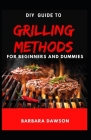 DIY Guide To Grilling Methods For Beginners and Dummies: Essential Guide To Grilling at home for domestic and commercial purposes! Cover Image