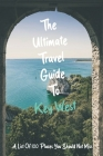 The Ultimate Travel Guide To Key West: A List Of 100 Places You Should Not Miss: Key West Travel Guide Cover Image