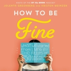 How to Be Fine: What We Learned by Living by the Rules of 50 Self-Help Books Cover Image