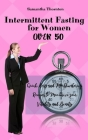 Intermittent Fasting For Women Over 50: Quick, Easy and Mouthwatering Recipes to Maximize your Vitality and Beauty Cover Image