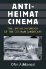 Anti-Heimat Cinema: The Jewish Invention of the German Landscape (Social History, Popular Culture, And Politics In Germany) Cover Image