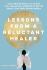 Lessons from a Reluctant Healer: On Learning to Listen to that Still Small Voice Within to Better Bring Your Gifts to the World Cover Image