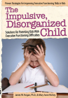 The Impulsive, Disorganized Child: Solutions for Parenting Kids with Executive Functioning Difficulties Cover Image