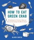 How to Eat Green Crab: A Cookbook of Invasive Species Harvested along the Maine Coast Cover Image