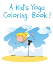 A Kid's Yoga Coloring Book: Yoga Poses and Asanas for Kids Coloring Book and Activity Book Cover Image