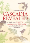 Cascadia Revealed: A Guide to the Plants, Animals & Geology of the Pacific Northwest Mountains Cover Image