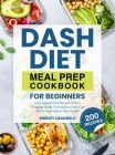 DASH Diet Meal Prep Cookbook for Beginners: 200 Low-Sodium DASH Recipes with a Complete Guide to Prep Your DASH Diet Meals and Improve Your Health Cover Image