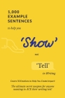 1,000 Example Sentences to Help You 'Show' Not 'Tell' in Writing: Covers 50 Emotions to Help You Create Impact! The Ultimate Secret Weapon for Anyone Cover Image