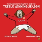 The Manchester Mastiffs and the Treble Winning Season (Classic Matches) Cover Image