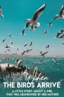 When The Birds Arrive A Little Story About A Girl That Was Abandoned By Her Mother: Novels About Family Cover Image