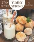 Top 250 Yummy Spring Recipes: Save Your Cooking Moments with Yummy Spring Cookbook! Cover Image