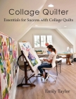 Collage Quilter: Essentials for Success with Collage Quilts Cover Image