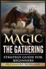 Magic The Gathering: Strategy Guide For Beginners (MTG, Best Strategies, Winning) Cover Image
