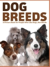 Dog Breeds: A Picture Book for People Who Like Dogs, Not Words Cover Image