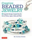 Creative Beaded Jewelry: 33 Exquisite Designs Inspired by the Arts of China, Japan, India and Tibet Cover Image