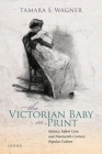 The Victorian Baby in Print: Infancy, Infant Care, and Nineteenth-Century Popular Culture Cover Image