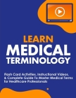 Learn Medical Terminology: Flash Card Activities, Instructional Videos, & Complete Guide To Master Medical Terms for Healthcare Professionals Cover Image