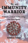 Be an IMMUNITY WARRIOR: A Helpful Guide on Holistic Living Free from Diseases Cover Image